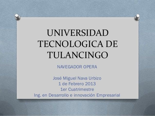 UNIVERSIDAD TECNOLOGICA DE   TULANCINGO           NAVEGADOR OPERA          José Miguel Nava Urbizo             1 de Febrer...