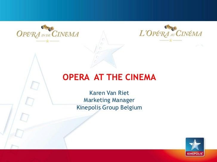 OPERA AT THE CINEMA      Karen Van Riet     Marketing Manager  Kinepolis Group Belgium