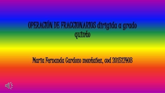 OPERACIÓN DE FRACCIONARIOS dirigida a grado quinto Maria Fernanda Cardozo montañez, cod 201512403