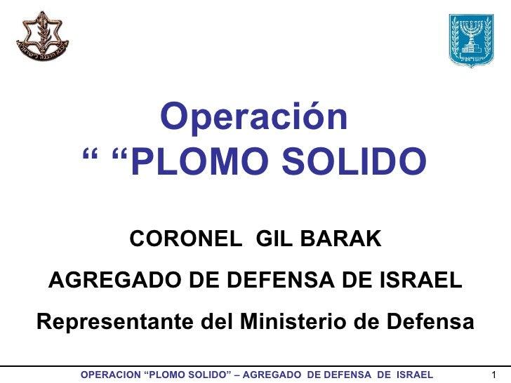 """Operación  """" PLOMO SOLIDO """" CORONEL  GIL BARAK AGREGADO DE DEFENSA DE ISRAEL Representante del Ministerio de Defensa"""