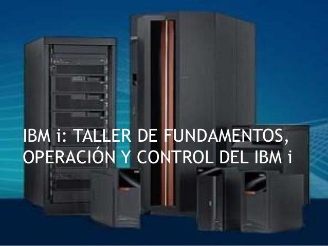 IBM i: TALLER DE FUNDAMENTOS, OPERACIÓN Y CONTROL DEL IBM i