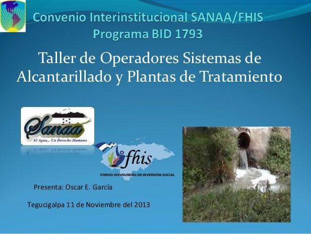 Taller de Operadores Sistemas de Alcantarillado y Plantas de Tratamiento Tegucigalpa 11 de Noviembre del 2013 Presenta: Os...