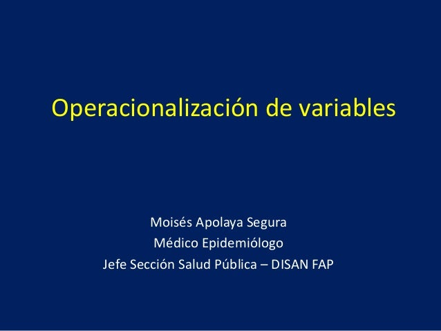 Operacionalización de variables Moisés Apolaya Segura Médico Epidemiólogo Jefe Sección Salud Pública – DISAN FAP