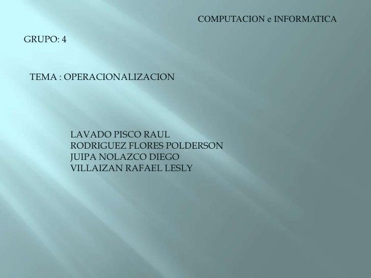 COMPUTACION e INFORMATICA<br />GRUPO: 4<br />TEMA : OPERACIONALIZACION<br />LAVADO PISCO RAUL<br />RODRIGUEZ FLORES POLDER...