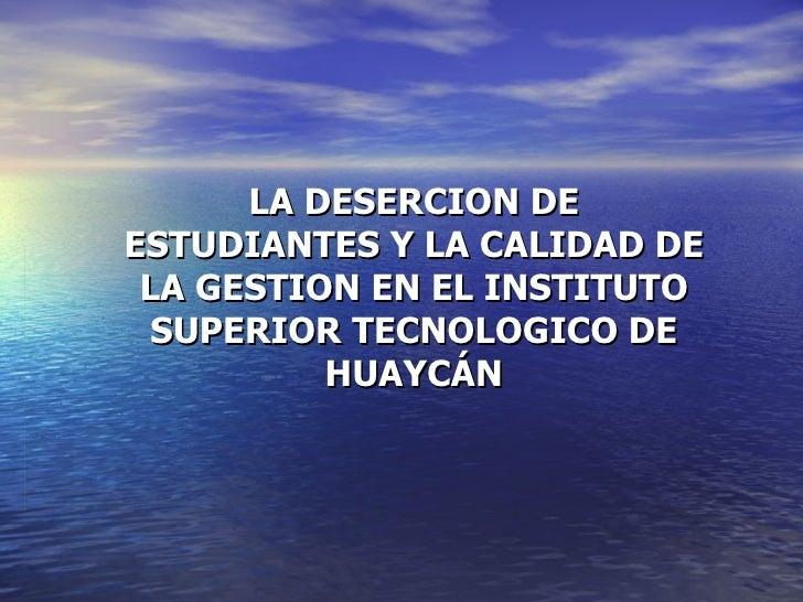 LA DESERCION DE ESTUDIANTES Y LA CALIDAD DE LA GESTION EN EL INSTITUTO SUPERIOR TECNOLOGICO DE HUAYCÁN