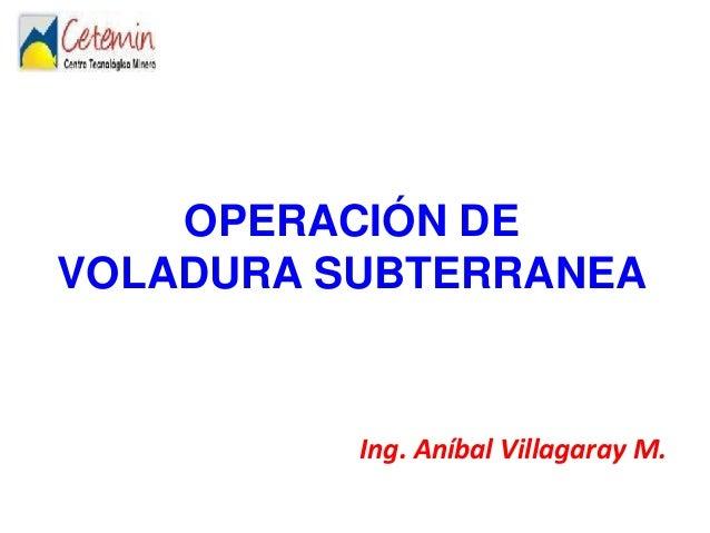 OPERACIÓN DE VOLADURA SUBTERRANEA Ing. Aníbal Villagaray M.