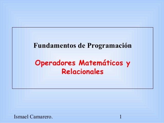 Ismael Camarero. 1 Fundamentos de Programación Operadores Matemáticos y Relacionales