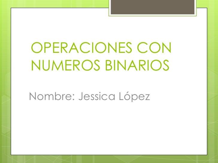 OPERACIONES CONNUMEROS BINARIOSNombre: Jessica López