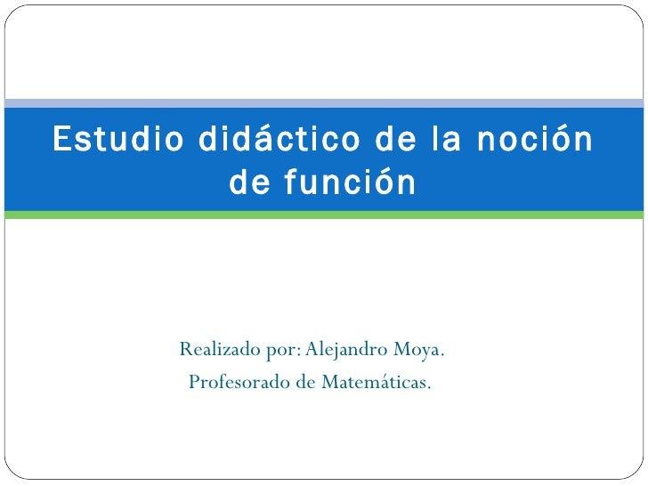 Estudio didáctico de la noción          de función       Realizado por: Alejandro Moya.        Profesorado de Matemáticas.