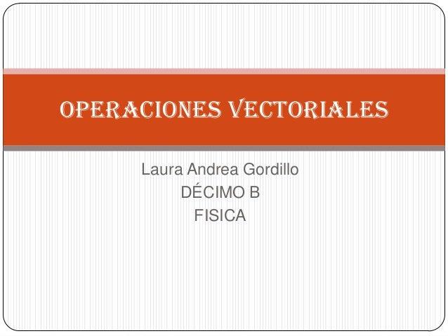 Laura Andrea Gordillo DÉCIMO B FISICA Operaciones vectoriales