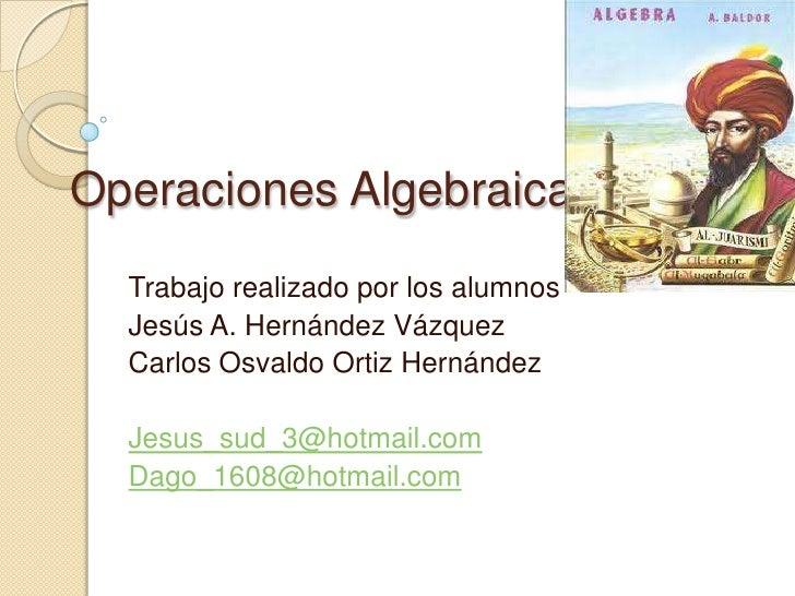 Operaciones Algebraicas<br />Trabajo realizado por los alumnos<br />Jesús A. Hernández Vázquez<br />Carlos Osvaldo Ortiz H...