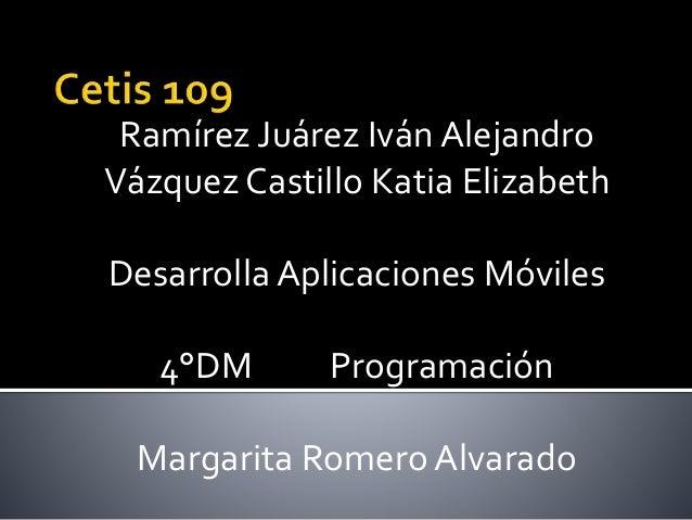Ramírez Juárez Iván Alejandro Vázquez Castillo Katia Elizabeth Desarrolla Aplicaciones Móviles 4°DM Programación Margarita...