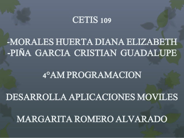 CETIS 109 -MORALES HUERTA DIANA ELIZABETH -PIÑA GARCIA CRISTIAN GUADALUPE 4°AM PROGRAMACION DESARROLLA APLICACIONES MOVILE...