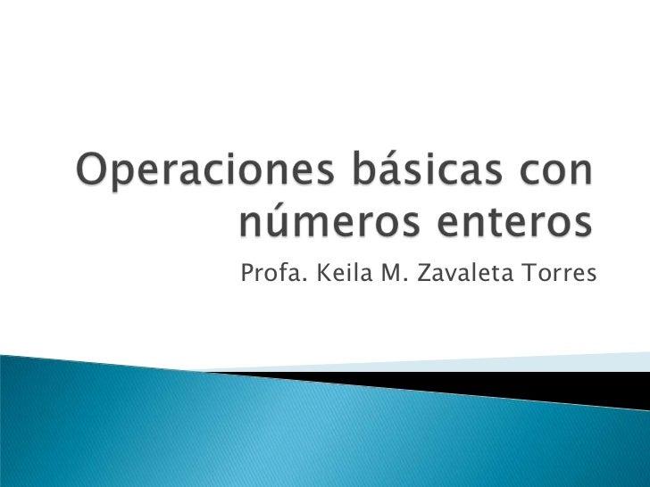 Operaciones básicas con números enteros<br />Profa. Keila M. Zavaleta Torres<br />