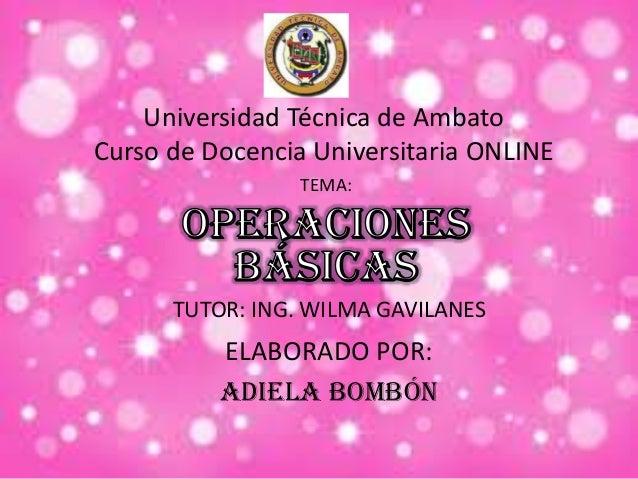 Universidad Técnica de Ambato Curso de Docencia Universitaria ONLINE TEMA: TUTOR: ING. WILMA GAVILANES ELABORADO POR: ADIE...