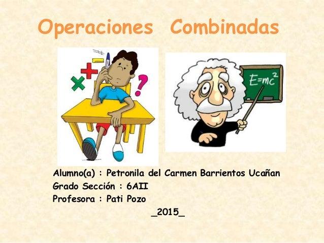 Operaciones Combinadas Alumno(a) : Petronila del Carmen Barrientos Ucañan Grado Sección : 6AII Profesora : Pati Pozo _2015_