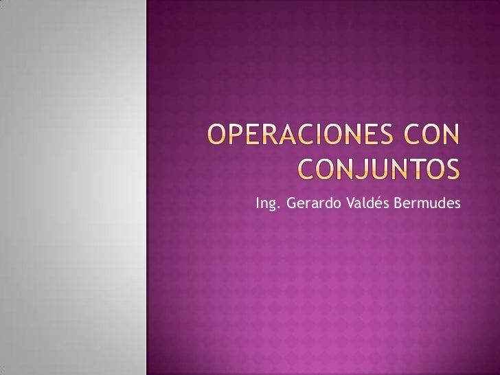 Operaciones con Conjuntos<br />Ing. Gerardo Valdés Bermudes<br />