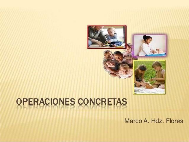 OPERACIONES CONCRETAS Marco A. Hdz. Flores