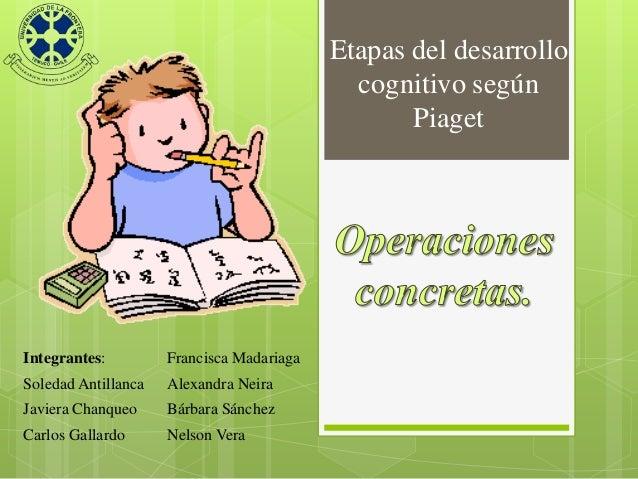Etapas del desarrollo cognitivo según Piaget  Integrantes:  Francisca Madariaga  Soledad Antillanca  Alexandra Neira  Javi...