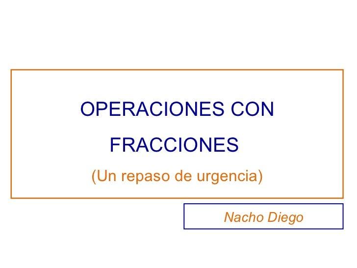 OPERACIONES CON FRACCIONES  (Un repaso de urgencia) Nacho Diego