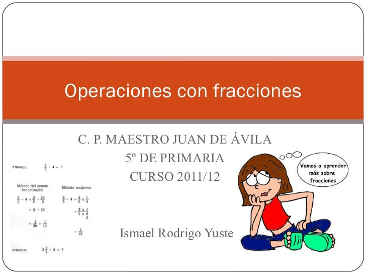 Operaciones con fracciones C. P. MAESTRO JUAN DE ÁVILA         5º DE PRIMARIA          CURSO 2011/12      Ismael Rodrigo Y...