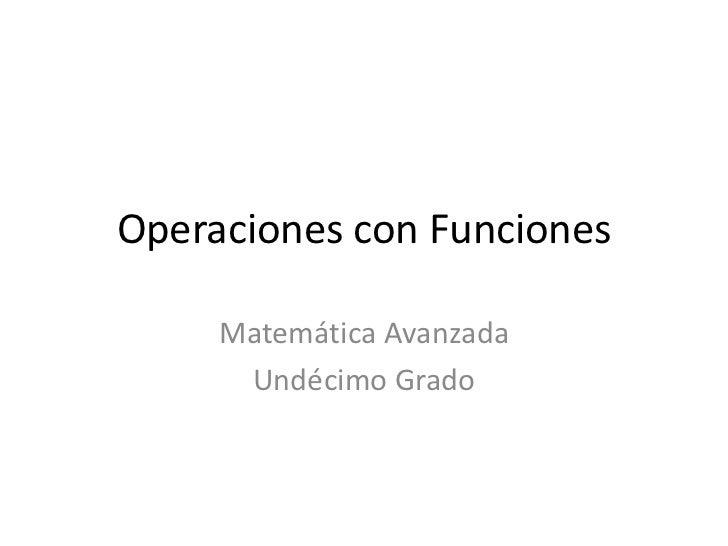 Operaciones con Funciones       Matemática Avanzada       Undécimo Grado