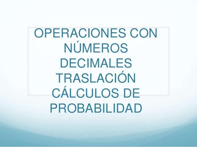 OPERACIONES CON    NÚMEROS    DECIMALES   TRASLACIÓN  CÁLCULOS DE  PROBABILIDAD
