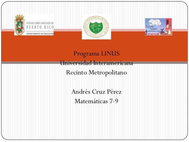 Programa LINUS Universidad Interamericana Recinto Metropolitano Andrés Cruz Pérez Matemáticas 7-9