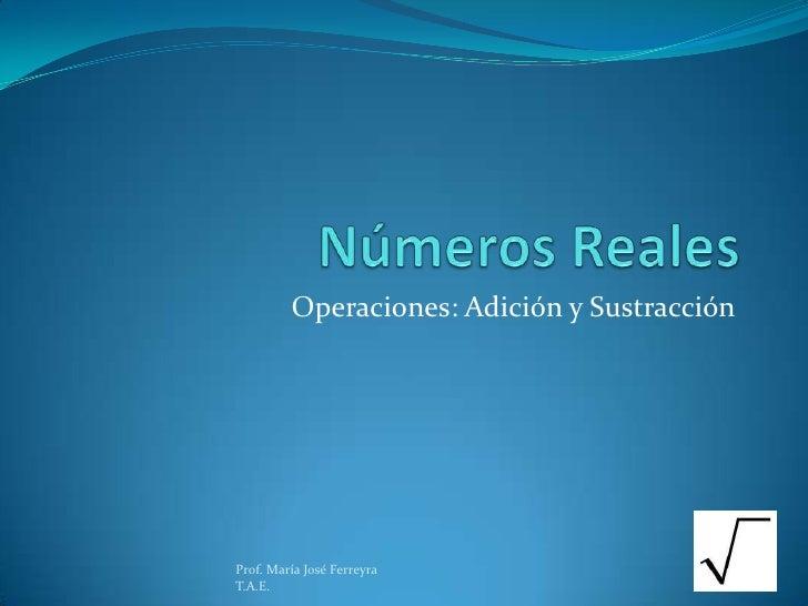 Números Reales<br />Operaciones: Adición y Sustracción<br />Prof. María José Ferreyra                                     ...