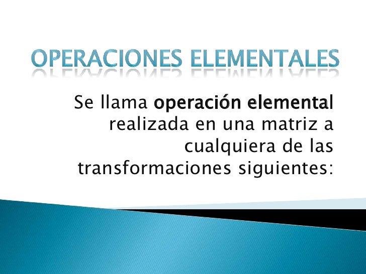 Operaciones Elementales<br />Se llama operación elemental realizada en una matriz a cualquiera de las transformaciones sig...