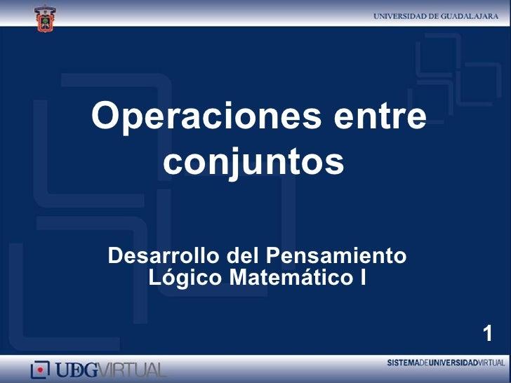 Operaciones entre conjuntos   Desarrollo del Pensamiento Lógico Matemático I 1