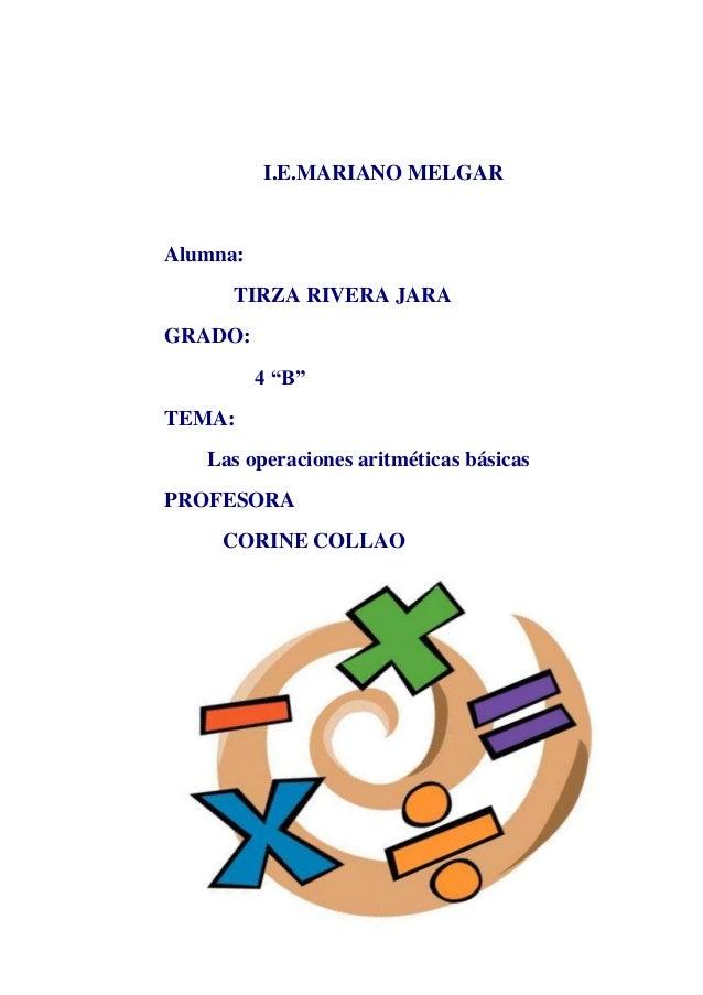 "I.E.MARIANO MELGAR Alumna: TIRZA RIVERA JARA GRADO: 4 ""B"" TEMA: Las operaciones aritméticas básicas PROFESORA CORINE COLLAO"