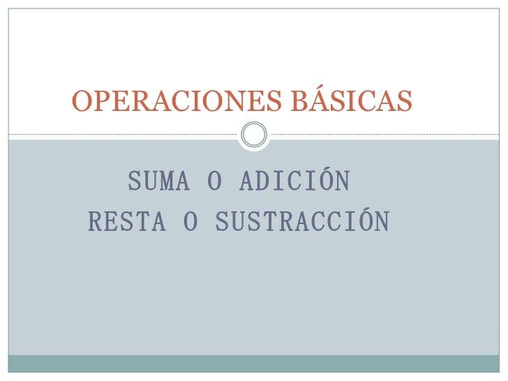 OPERACIONES BÁSICAS  SUMA O ADICIÓNRESTA O SUSTRACCIÓN