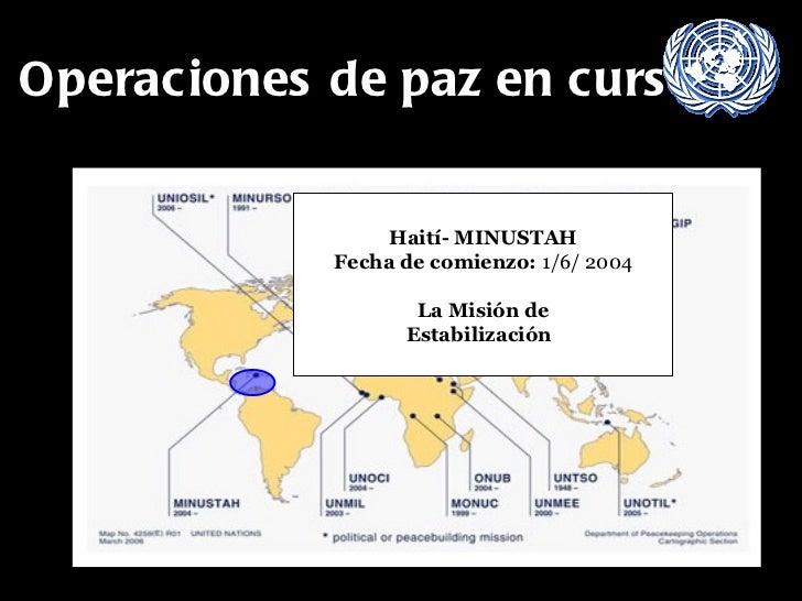 Operaciones de paz en curso Haití- MINUSTAH Fecha de comienzo:  1/6/ 2004 La Misión de  Estabilización