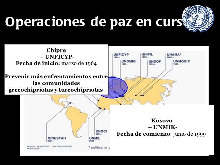 Operaciones de paz en curso Chipre –  UNFICYP- Fecha de inicio:  marzo de 1964 Prevenir más enfrentamientos entre las comu...
