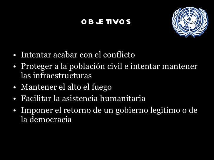 objetivos <ul><li>Intentar acabar con el conflicto </li></ul><ul><li>Proteger a la población civil e intentar mantener las...