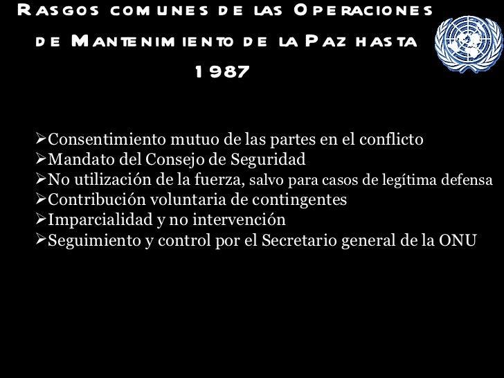 Rasgos comunes de las Operaciones de Mantenimiento de la Paz hasta 1987   <ul><li>Rasgos comunes de las Operaciones de Man...