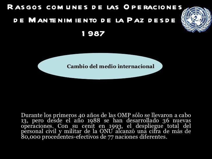 Rasgos comunes de las Operaciones de Mantenimiento de la Paz desde 1987   <ul><li>Durante los primeros 40 años de las OMP ...