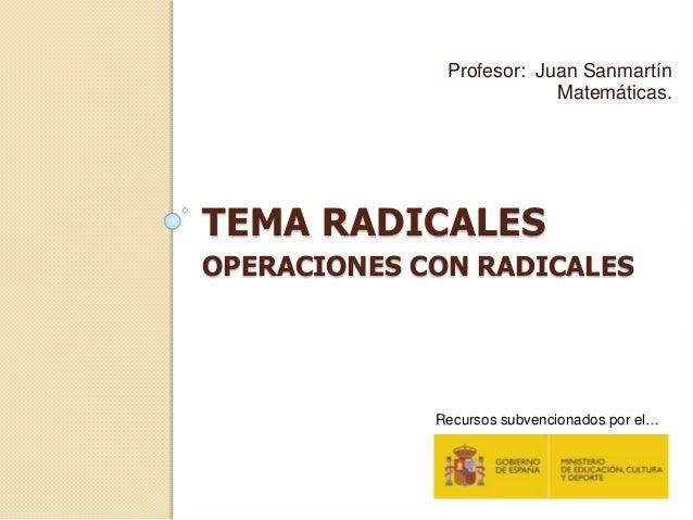 TEMA RADICALES OPERACIONES CON RADICALES Profesor: Juan Sanmartín Matemáticas. Recursos subvencionados por el…