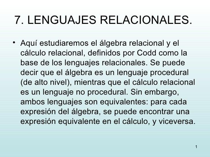 7. LENGUAJES RELACIONALES.  <ul><li>Aquí estudiaremos el álgebra relacional y el cálculo relacional, definidos por Codd co...
