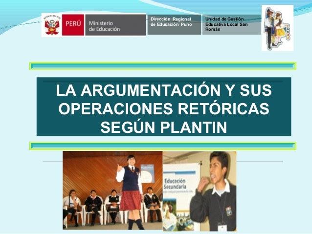 LA ARGUMENTACIÓN Y SUS OPERACIONES RETÓRICAS SEGÚN PLANTIN Dirección Regional de Educación Puno Unidad de Gestión Educativ...