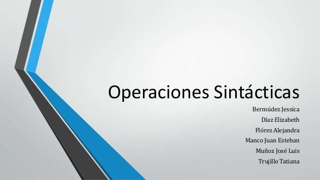 Operaciones Sintácticas Bermúdez Jessica Díaz Elizabeth Flórez Alejandra Manco Juan Esteban Muñoz José Luis Trujillo Tatia...