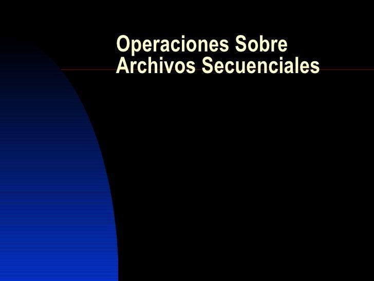 Operaciones Sobre Archivos Secuenciales