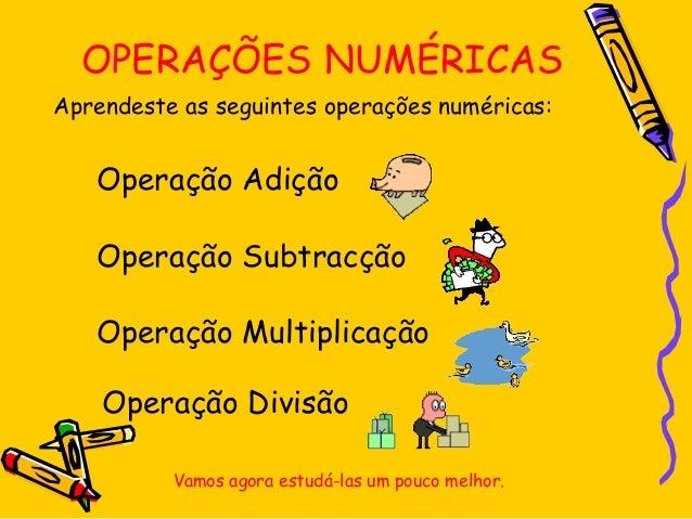 OPERAÇÕES NUMÉRICAS Aprendeste as seguintes operações numéricas: Operação Adição Operação Subtracção Operação Multiplicaçã...