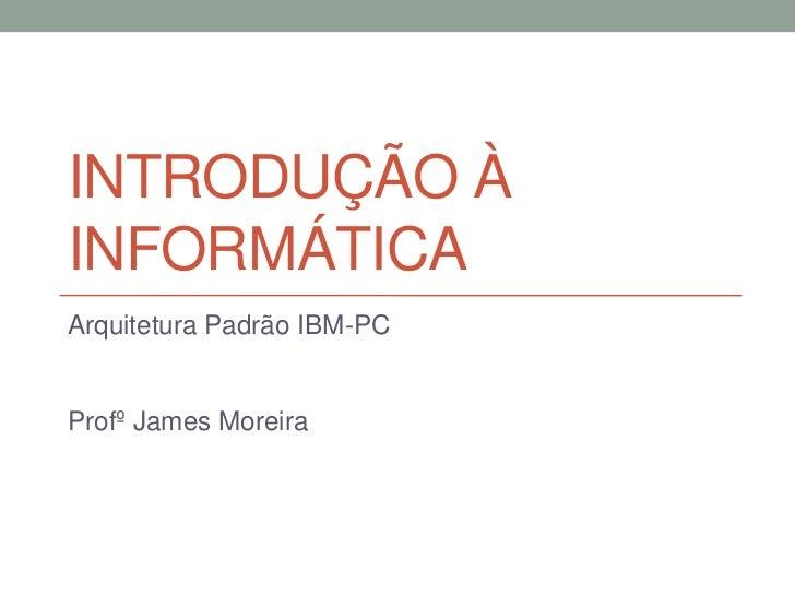 INTRODUÇÃO ÀINFORMÁTICAArquitetura Padrão IBM-PCProfº James Moreira