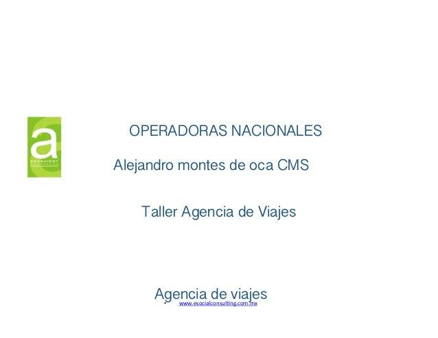 OPERADORAS NACIONALES ! Alejandro montes de oca CMS! Taller Agencia de Viajes !  Agencia de viajes! • www.esocialconsul,n...