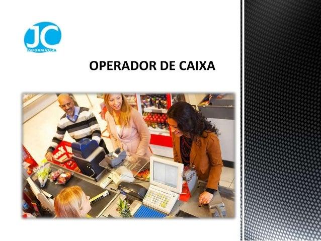 O operador de caixa é o profissionalresponsável pelo pagamento e recebimento devalores em dinheiro, cheque ou qualquer out...
