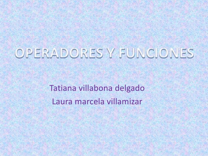 OPERADORES Y FUNCIONES<br />Tatiana villabona delgado<br />Laura marcela villamizar<br />