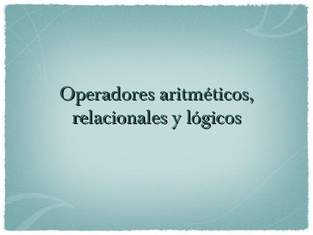 Operadores aritméticos,Operadores aritméticos, relacionales y lógicosrelacionales y lógicos
