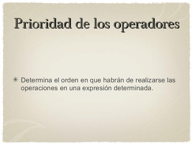 Prioridad de los operadoresPrioridad de los operadores Determina el orden en que habrán de realizarse las operaciones en u...